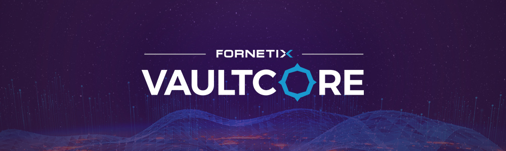 PRESS RELEASE: Fornetix Announces Key Orchestration™ Name Change to VaultCore™ and Launches Version 2.4